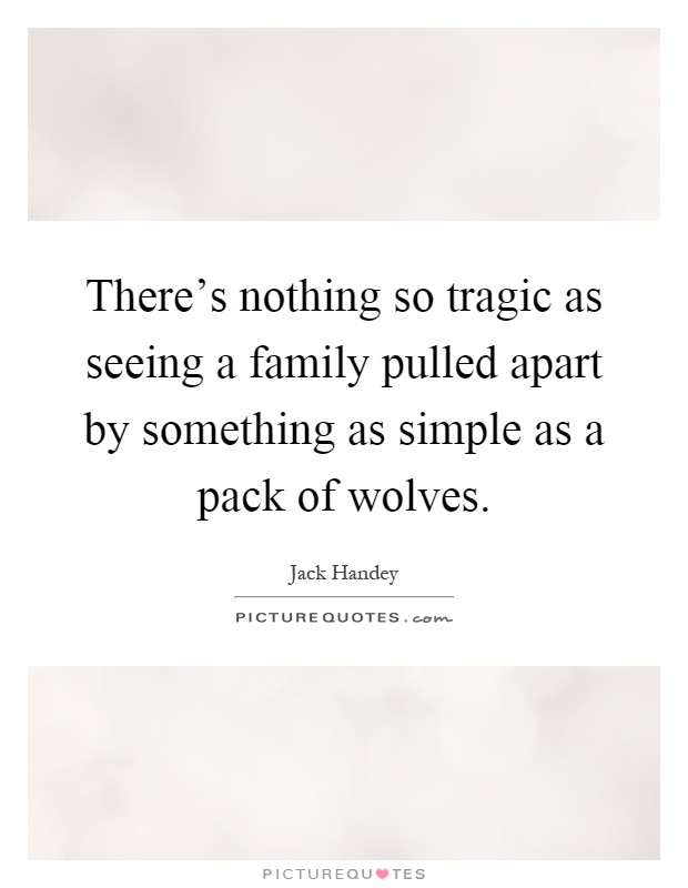There's nothing so tragic as seeing a family pulled apart by something as simple as a pack of wolves Picture Quote #1