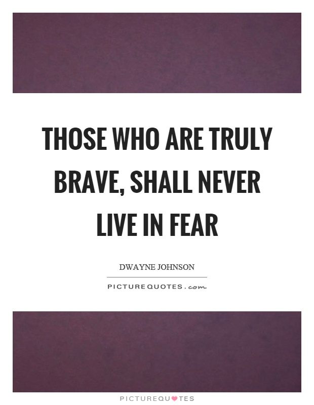 Those who are truly brave, shall never live in fear Picture Quote #1