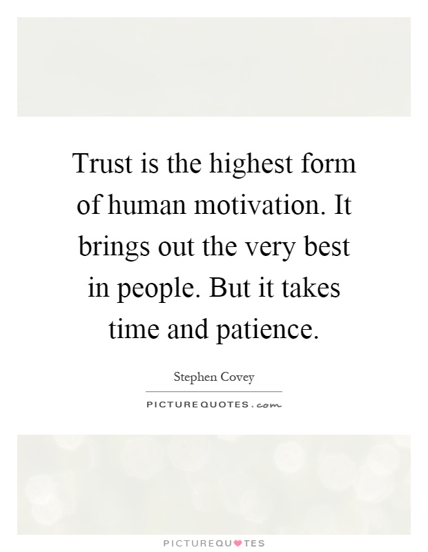 Trust is the highest form of human motivation. It brings out the very best in people. But it takes time and patience Picture Quote #1