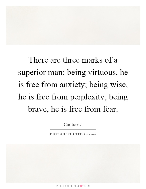 There are three marks of a superior man: being virtuous, he is free from anxiety; being wise, he is free from perplexity; being brave, he is free from fear Picture Quote #1