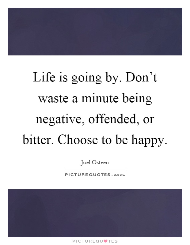 Life is going by. Don't waste a minute being negative, offended, or bitter. Choose to be happy Picture Quote #1
