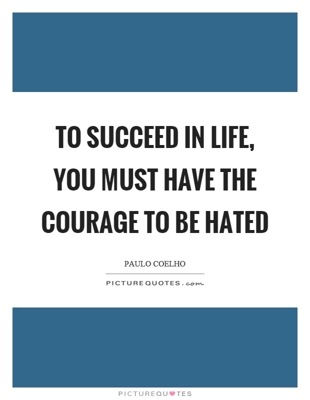To succeed in life, you must have the courage to be hated Picture Quote #1
