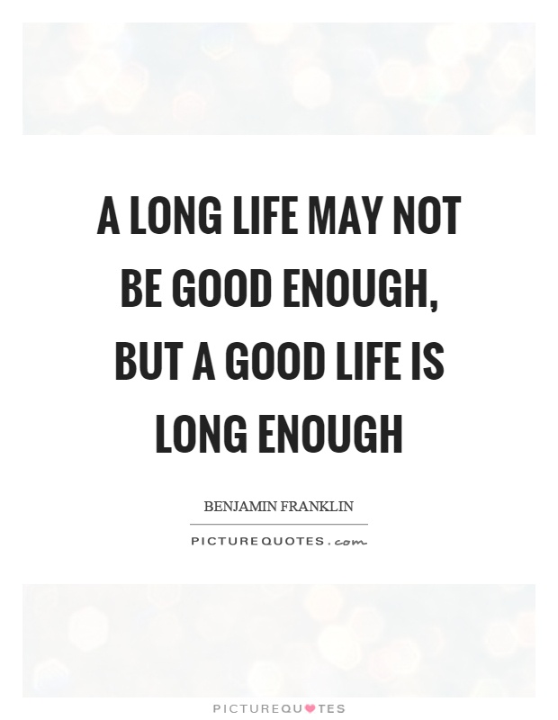 A long life may not be good enough, but a good life is long ...