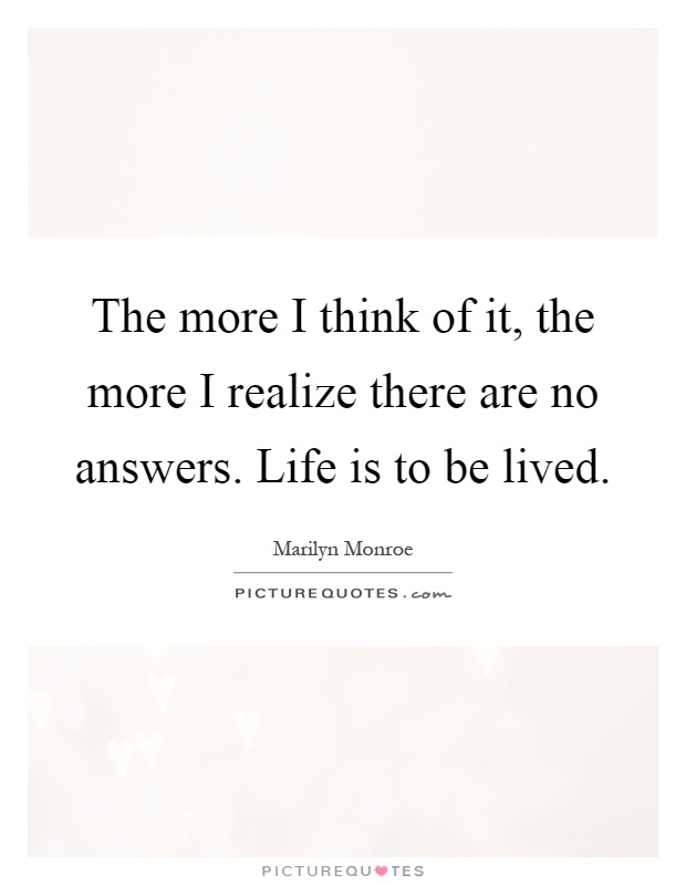The more I think of it, the more I realize there are no answers. Life is to be lived Picture Quote #1
