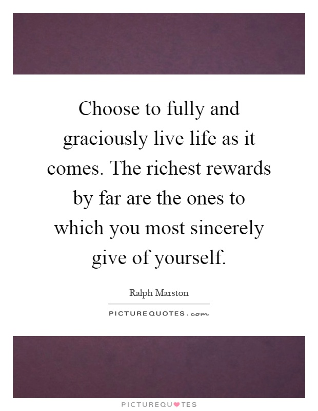 Choose to fully and graciously live life as it comes. The richest rewards by far are the ones to which you most sincerely give of yourself Picture Quote #1