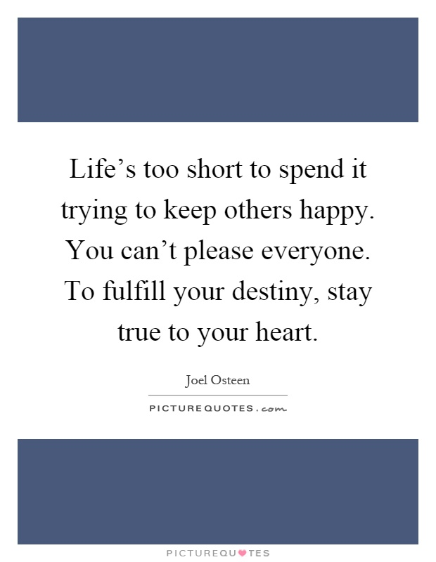 Life's too short to spend it trying to keep others happy. You can't please everyone. To fulfill your destiny, stay true to your heart Picture Quote #1