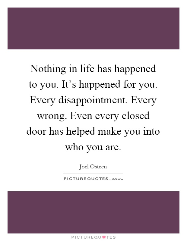 Nothing in life has happened to you. It's happened for you. Every disappointment. Every wrong. Even every closed door has helped make you into who you are Picture Quote #1