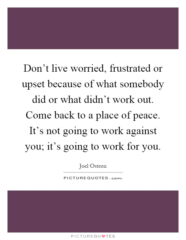 Don't live worried, frustrated or upset because of what somebody did or what didn't work out. Come back to a place of peace. It's not going to work against you; it's going to work for you Picture Quote #1