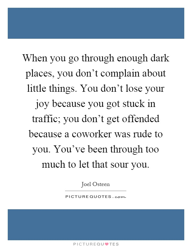 When you go through enough dark places, you don't complain about little things. You don't lose your joy because you got stuck in traffic; you don't get offended because a coworker was rude to you. You've been through too much to let that sour you Picture Quote #1