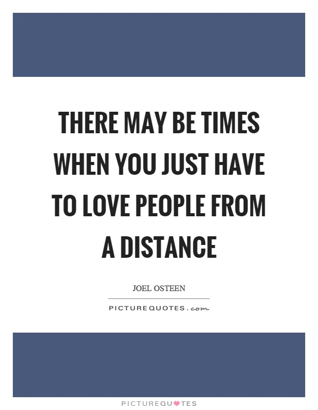 There may be times when you just have to love people from a distance Picture Quote #1