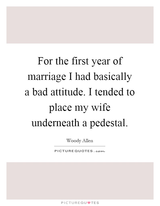 For the first year of marriage I had basically a bad attitude. I tended to place my wife underneath a pedestal Picture Quote #1