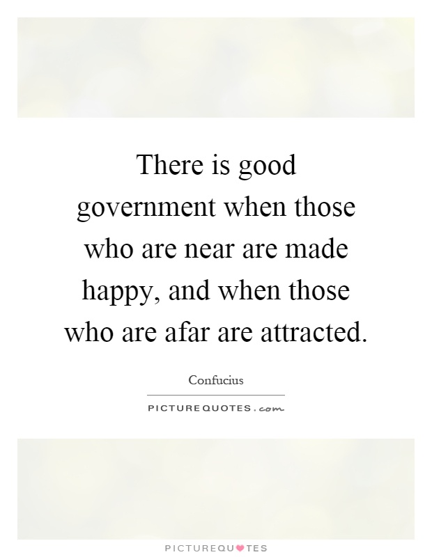 There is good government when those who are near are made happy, and when those who are afar are attracted Picture Quote #1