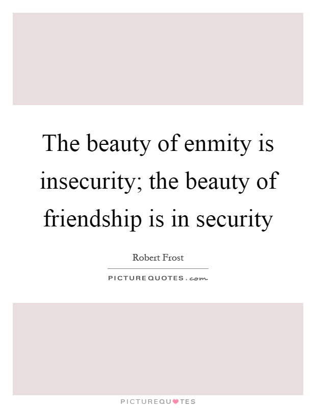 The beauty of enmity is insecurity; the beauty of friendship is in security Picture Quote #1