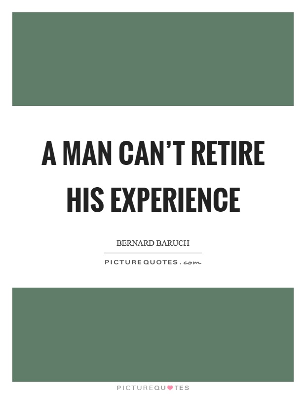 A man can't retire his experience Picture Quote #1