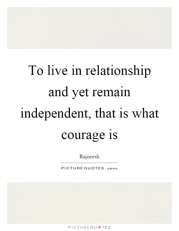 To live in relationship and yet remain independent, that is what courage is Picture Quote #1