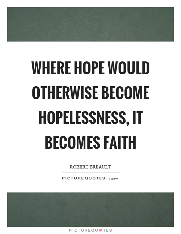 Where hope would otherwise become hopelessness, it becomes faith Picture Quote #1