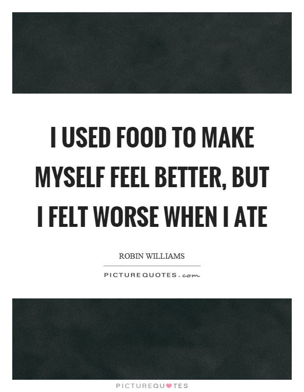 I used food to make myself feel better, but I felt worse when I ate Picture Quote #1
