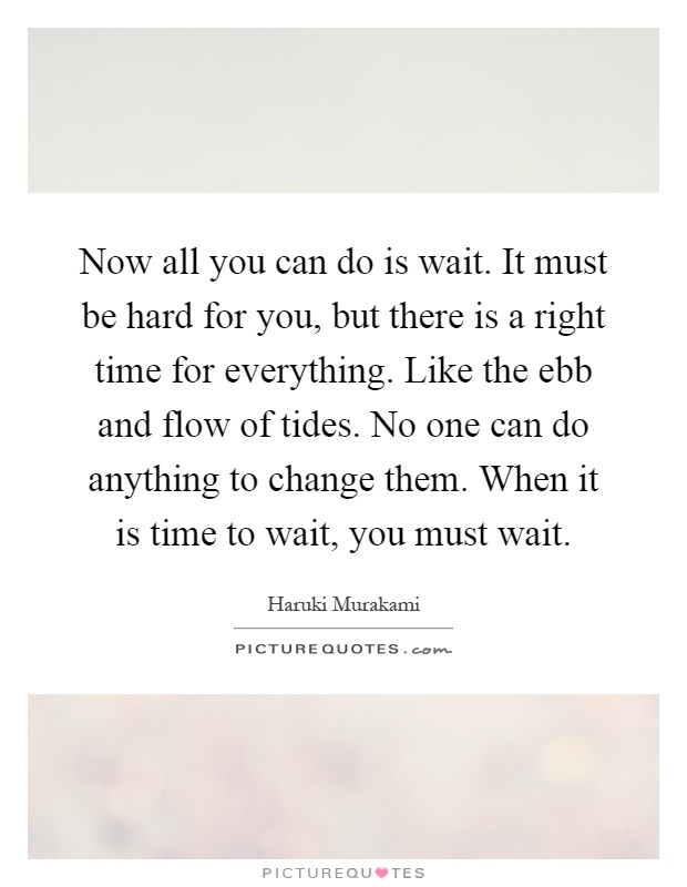 Now all you can do is wait. It must be hard for you, but there is a right time for everything. Like the ebb and flow of tides. No one can do anything to change them. When it is time to wait, you must wait Picture Quote #1