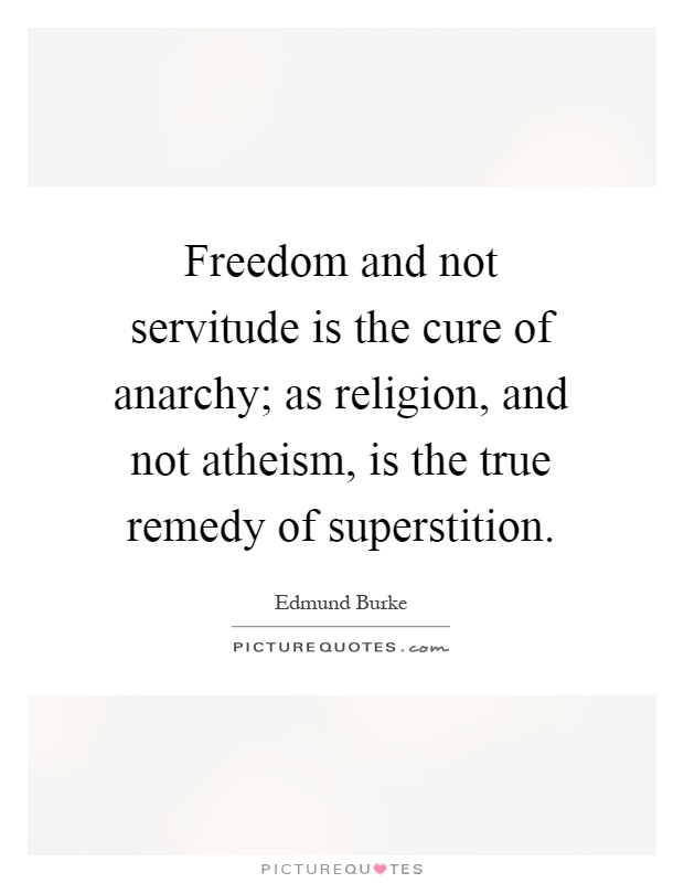 Freedom and not servitude is the cure of anarchy; as religion, and not atheism, is the true remedy of superstition Picture Quote #1
