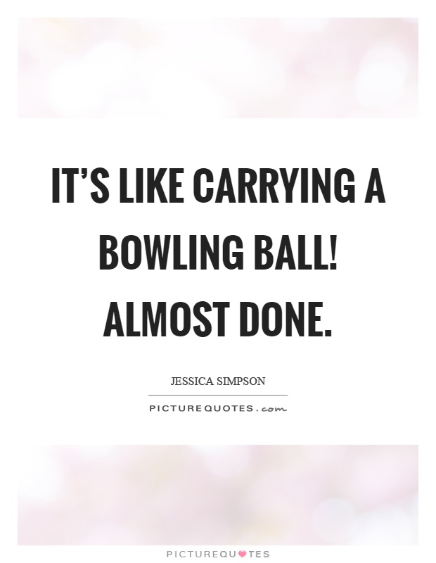 It's like carrying a bowling ball! Almost done Picture Quote #1