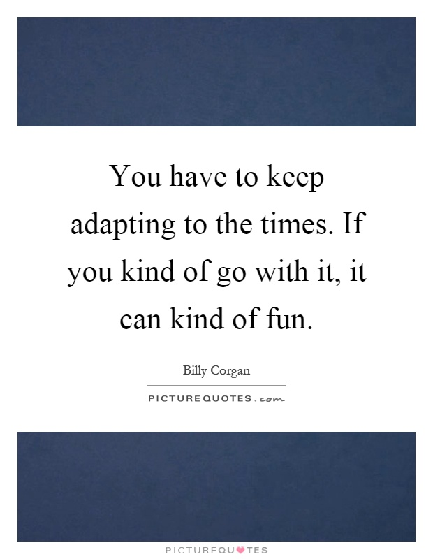 You have to keep adapting to the times. If you kind of go with it, it can kind of fun Picture Quote #1