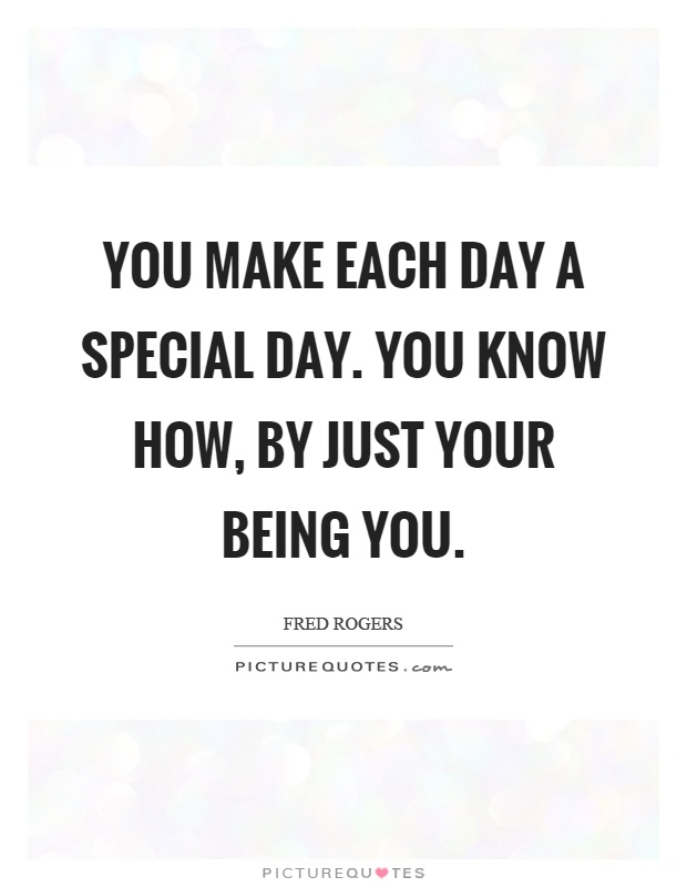 You make each day a special day. You know how, by just your being you Picture Quote #1
