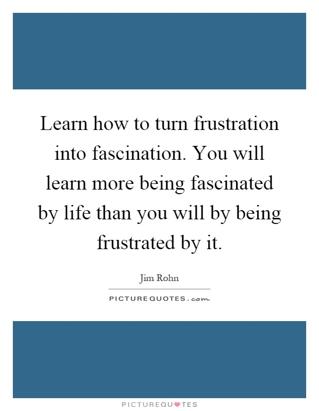 Learn how to turn frustration into fascination. You will learn more being fascinated by life than you will by being frustrated by it Picture Quote #1