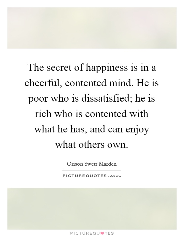 The secret of happiness is in a cheerful, contented mind. He is poor who is dissatisfied; he is rich who is contented with what he has, and can enjoy what others own Picture Quote #1