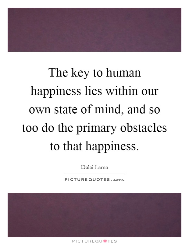 The key to human happiness lies within our own state of mind, and so too do the primary obstacles to that happiness Picture Quote #1
