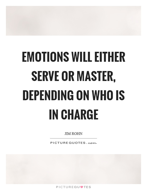 Emotions will either serve or master, depending on who is in charge Picture Quote #1