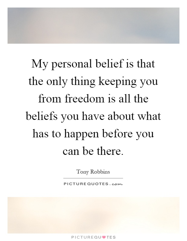 My personal belief is that the only thing keeping you from freedom is all the beliefs you have about what has to happen before you can be there Picture Quote #1