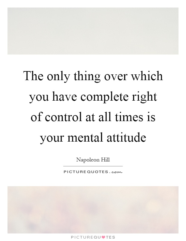 The only thing over which you have complete right of control at all times is your mental attitude Picture Quote #1