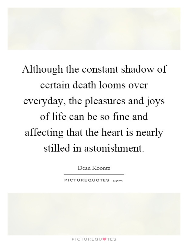 Although the constant shadow of certain death looms over everyday, the pleasures and joys of life can be so fine and affecting that the heart is nearly stilled in astonishment Picture Quote #1