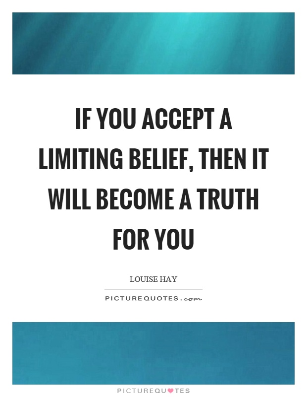 If you accept a limiting belief, then it will become a truth for you Picture Quote #1