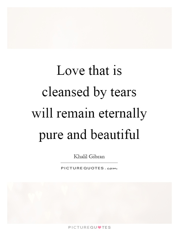 Love that is cleansed by tears will remain eternally pure and beautiful Picture Quote #1