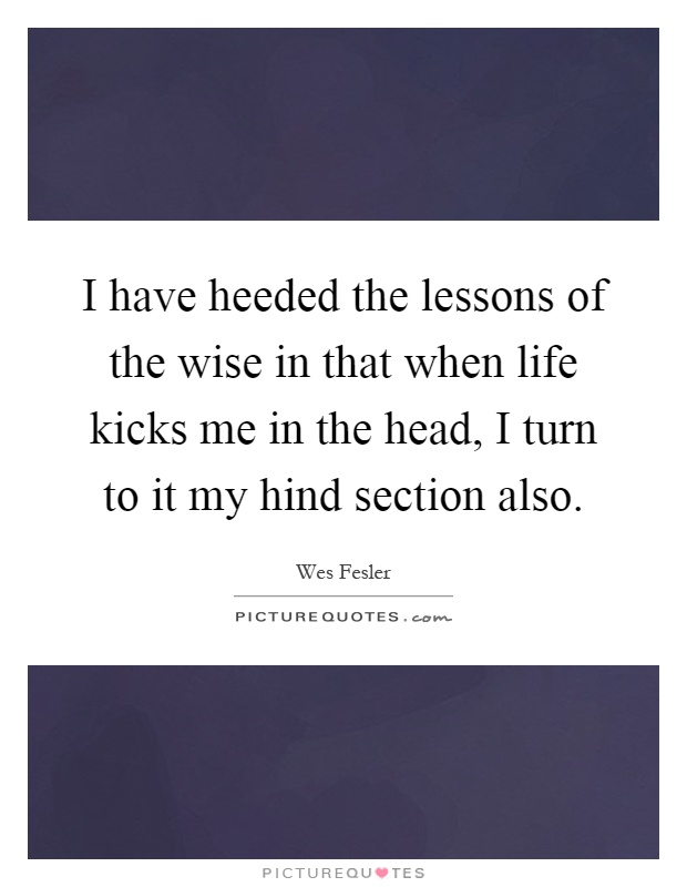 I have heeded the lessons of the wise in that when life kicks me in the head, I turn to it my hind section also Picture Quote #1