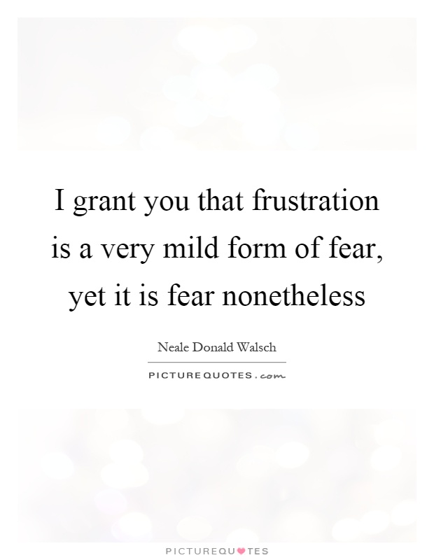 I grant you that frustration is a very mild form of fear, yet it is fear nonetheless Picture Quote #1
