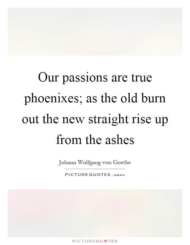 Our passions are true phoenixes; as the old burn out the new straight rise up from the ashes Picture Quote #1