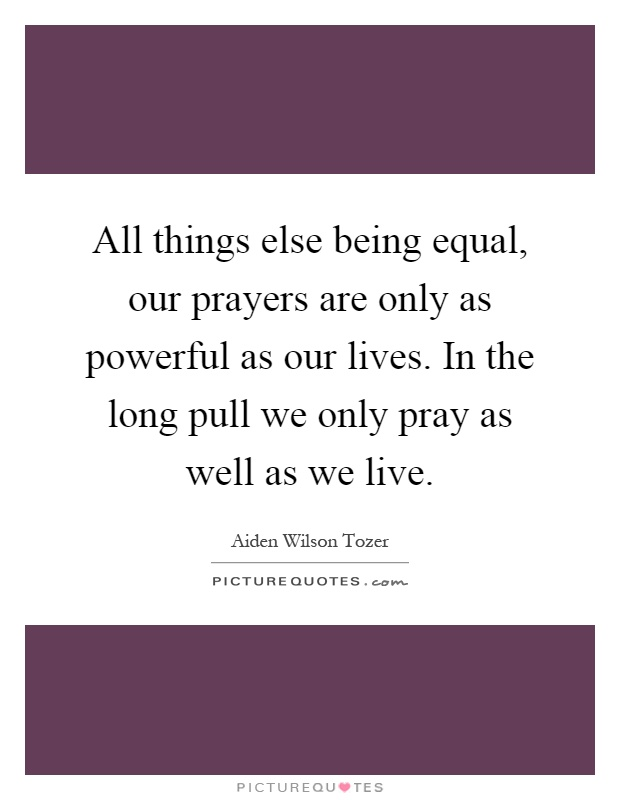 All things else being equal, our prayers are only as powerful as our lives. In the long pull we only pray as well as we live Picture Quote #1