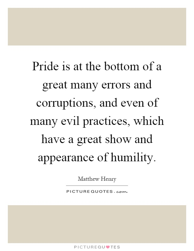 Pride is at the bottom of a great many errors and corruptions, and even of many evil practices, which have a great show and appearance of humility Picture Quote #1