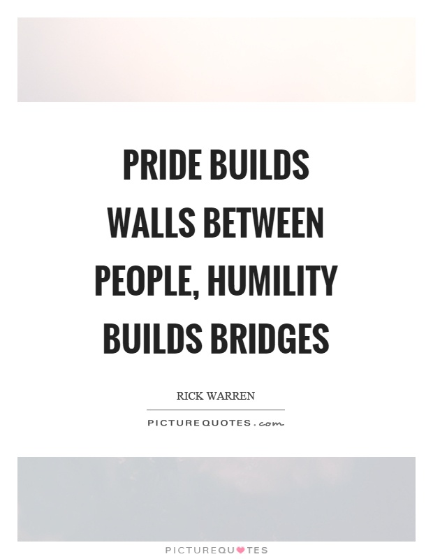 Pride builds walls between people, humility builds bridges Picture Quote #1