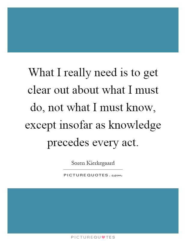 What I really need is to get clear out about what I must do, not what I must know, except insofar as knowledge precedes every act Picture Quote #1
