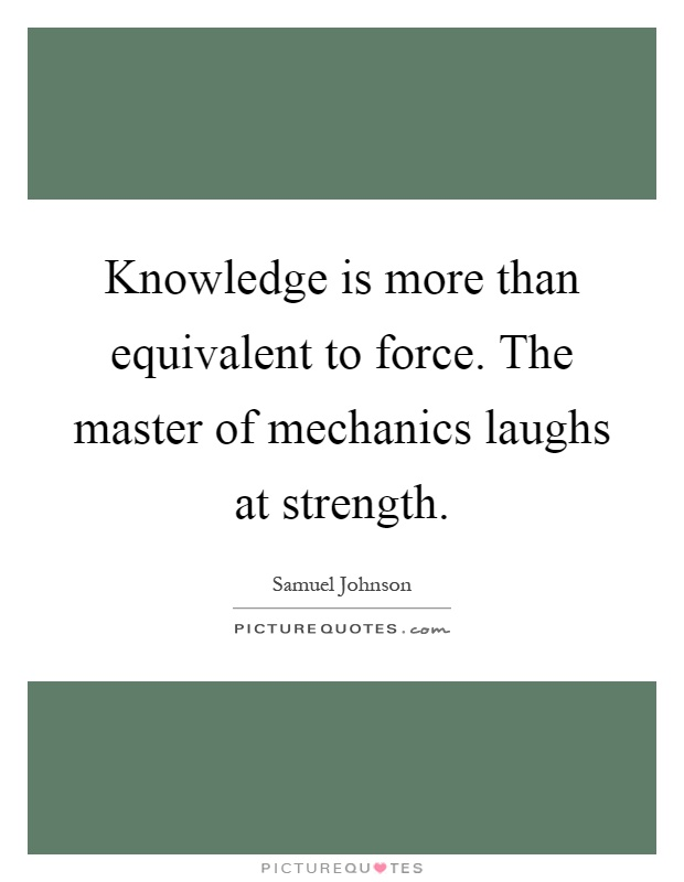 Knowledge is more than equivalent to force. The master of mechanics laughs at strength Picture Quote #1