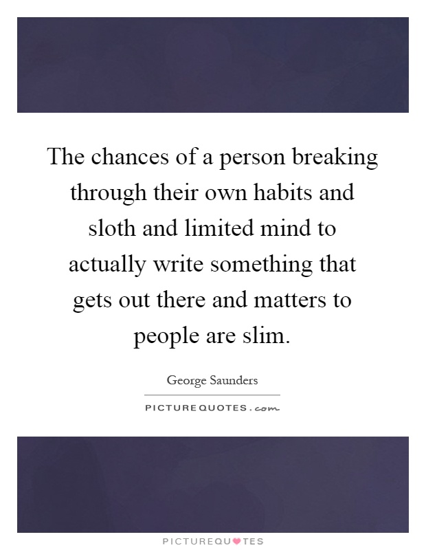 The chances of a person breaking through their own habits and sloth and limited mind to actually write something that gets out there and matters to people are slim Picture Quote #1