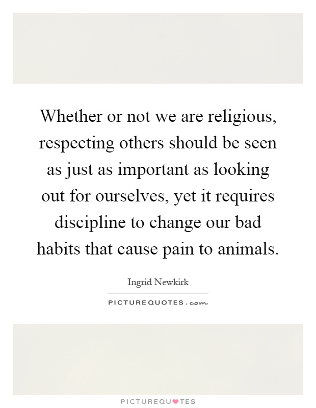 Whether or not we are religious, respecting others should be seen as just as important as looking out for ourselves, yet it requires discipline to change our bad habits that cause pain to animals Picture Quote #1