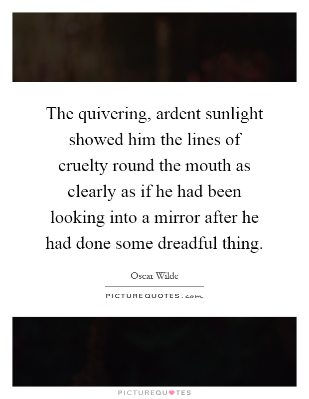 The quivering, ardent sunlight showed him the lines of cruelty round the mouth as clearly as if he had been looking into a mirror after he had done some dreadful thing Picture Quote #1