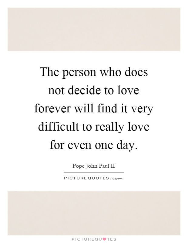 The person who does not decide to love forever will find it very difficult to really love for even one day Picture Quote #1