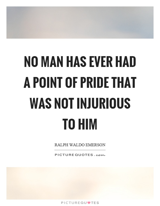 No man has ever had a point of pride that was not injurious to him Picture Quote #1