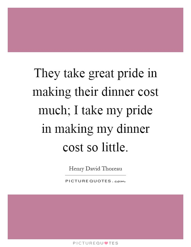 They take great pride in making their dinner cost much; I take my pride in making my dinner cost so little Picture Quote #1