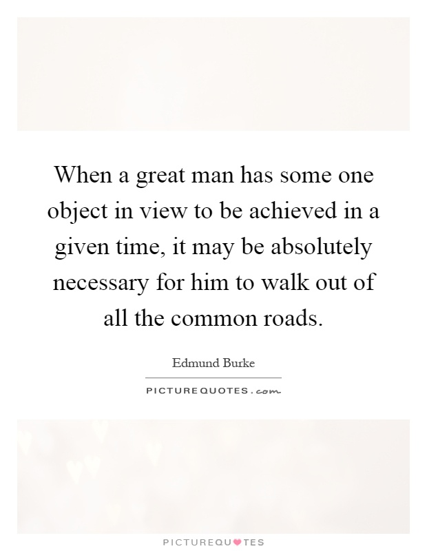 When a great man has some one object in view to be achieved in a given time, it may be absolutely necessary for him to walk out of all the common roads Picture Quote #1